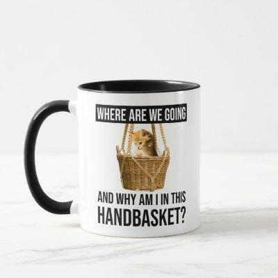 Where Are We Going & Why Am I In This Handbasket? Mug