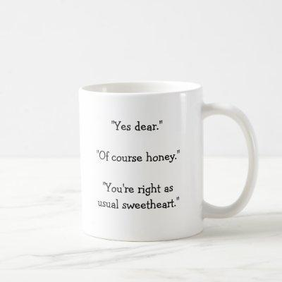 """Yes dear.""""Of course honey.""""You're right as u... Coffee Mug"