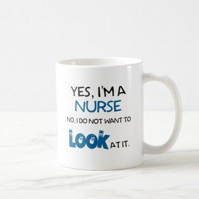 YES, I'M A NURSE - NO, I DON'T  WANT TO LOOK AT IT COFFEE MUG