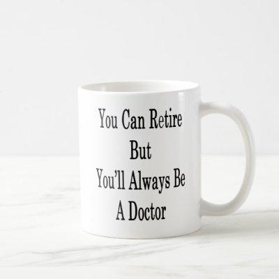 You Can Retire But You'll Always Be A Doctor Coffee Mug