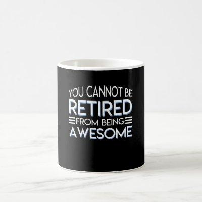 You Cannot Be Retirement Being Awesome Coffee Mug