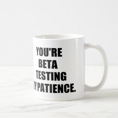 You're beta testing my patience. coffee mug