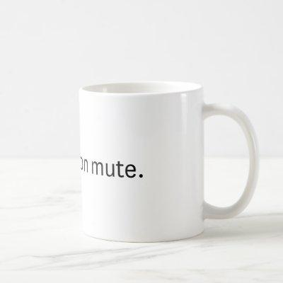 You're on mute. Coffee mug. Coffee Mug